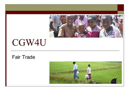 CGW4U Fair Trade. What is Fair Trade?  An international system of doing business  Contributes to sustainable development by offering better trading.