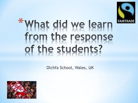 Olchfa School, Wales, UK. What did we learn from the response? * From the response of the students we have learnt that Kenya's main type of Fairtrade.