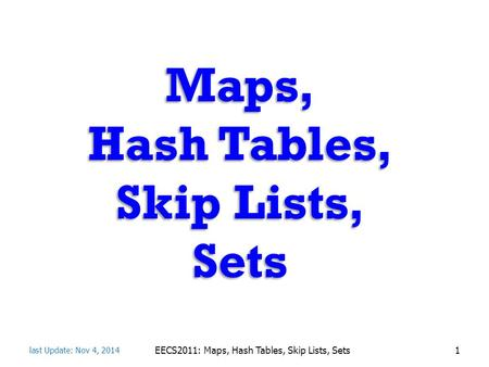 Maps, Hash Tables, Skip Lists, Sets last Update: Nov 4, 2014 EECS2011: Maps, Hash Tables, Skip Lists, Sets1.