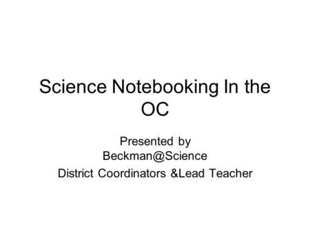 Science Notebooking In the OC Presented by District Coordinators &Lead Teacher.