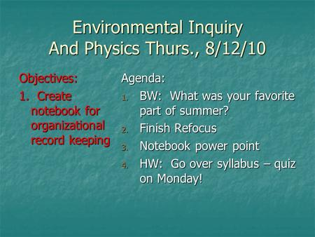 Environmental Inquiry And Physics Thurs., 8/12/10 Objectives: 1. Create notebook for organizational record keeping Agenda: 1. BW: What was your favorite.