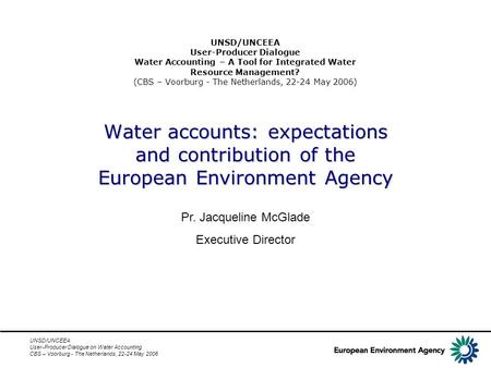 UNSD/UNCEEA User-Producer Dialogue on Water Accounting CBS – Voorburg - The Netherlands, 22-24 May 2006 Water accounts: expectations and contribution of.
