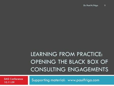 LEARNING FROM PRACTICE: OPENING THE BLACK BOX OF CONSULTING ENGAGEMENTS Supporting material: www.paulfriga.com SMS Conference 10.11.09 1 Dr. Paul N. Friga.