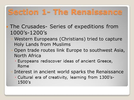 Section 1- The Renaissance The Crusades- Series of expeditions from 1000's-1200's ◦Western Europeans (Christians) tried to capture Holy Lands from Muslims.