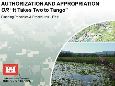 "US Army Corps of Engineers BUILDING STRONG ® Planning Principles & Procedures – FY11 AUTHORIZATION AND APPROPRIATION OR ""It Takes Two to Tango"