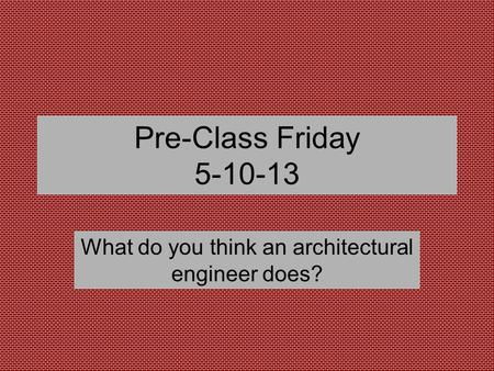 Pre-Class Friday 5-10-13 What do you think an architectural engineer does?