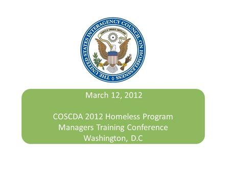 March 12, 2012 COSCDA 2012 Homeless Program Managers Training Conference Washington, D.C October 24, 2011.