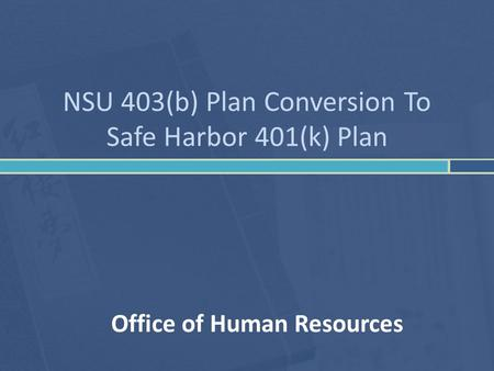 NSU 403(b) Plan Conversion To Safe Harbor 401(k) Plan Office of Human Resources.