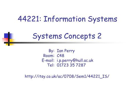 44221: Information Systems Systems Concepts 2 By:Ian Perry Room: C48 Tel: 01723 35 7287