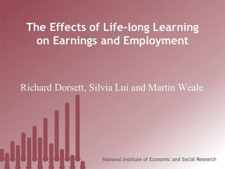 The Effects of Life-long Learning on Earnings and Employment Richard Dorsett, Silvia Lui and Martin Weale.