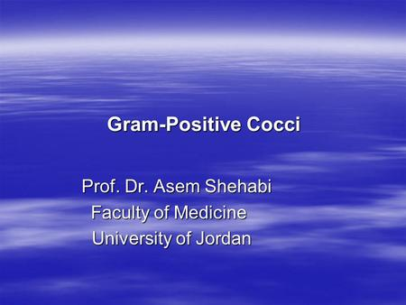 Gram-Positive Cocci Prof. Dr. Asem Shehabi Faculty of Medicine University of Jordan.