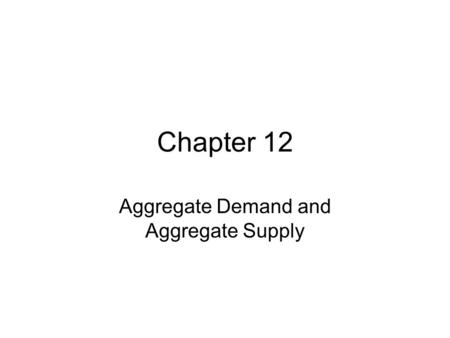 Chapter 12 Aggregate Demand and Aggregate Supply.