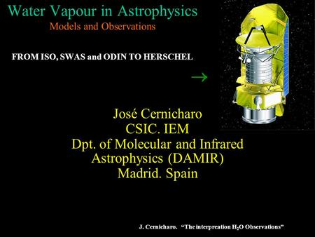 "J. Cernicharo. ""The interpreation H 2 O Observations"" Water Vapour in Astrophysics Models and Observations FROM ISO, SWAS and ODIN TO HERSCHEL José Cernicharo."