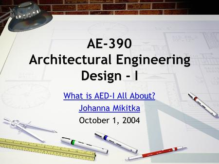 AE-390 Architectural Engineering Design - I What is AED-I All About? Johanna Mikitka October 1, 2004.