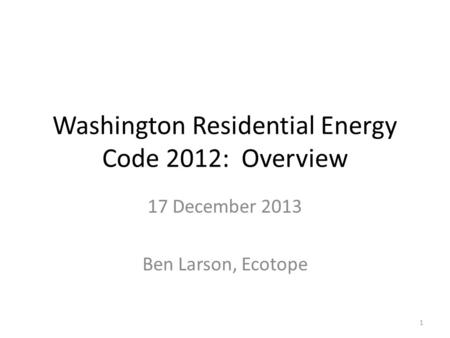 Washington Residential Energy Code 2012: Overview 17 December 2013 Ben Larson, Ecotope 1.