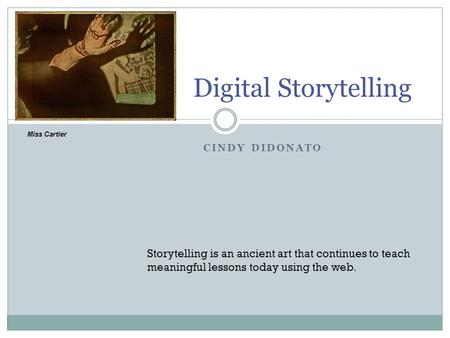 CINDY DIDONATO Digital Storytelling Storytelling is an ancient art that continues to teach meaningful lessons today using the web. Miss Cartier.