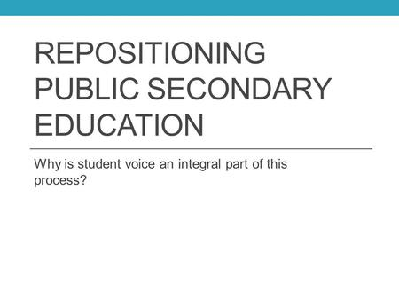 REPOSITIONING PUBLIC SECONDARY EDUCATION Why is student voice an integral part of this process?