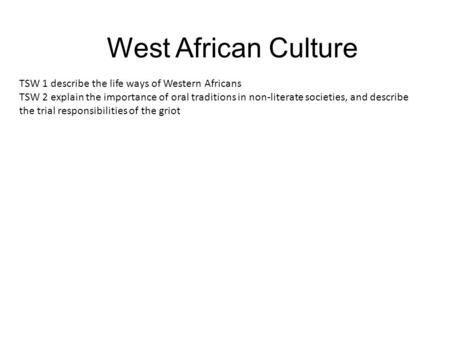 West African Culture TSW 1 describe the life ways of Western Africans TSW 2 explain the importance of oral traditions in non-literate societies, and describe.