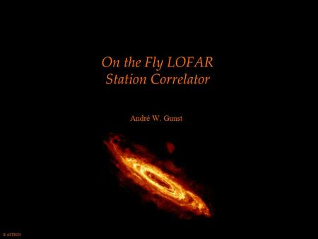 © ASTRON On the Fly LOFAR Station Correlator André W. Gunst.