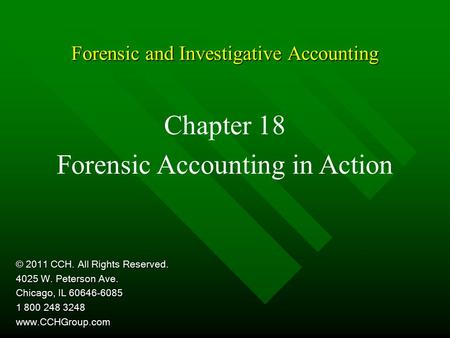 Forensic and Investigative Accounting Chapter 18 Forensic Accounting in Action © 2011 CCH. All Rights Reserved. 4025 W. Peterson Ave. Chicago, IL 60646-6085.