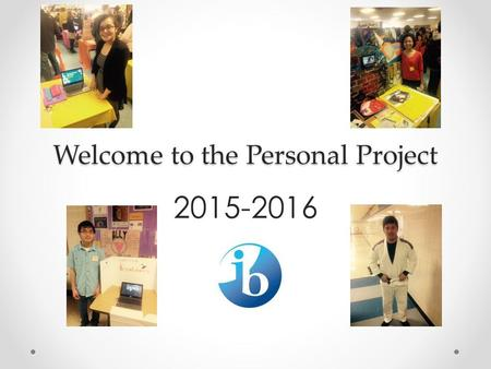 Welcome to the Personal Project 2015-2016. Welcome Back! SWBAT show understanding of the Personal Project expectations by identifying the first three.