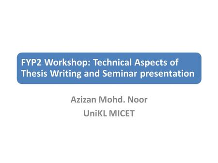 FYP2 Workshop: Technical Aspects of Thesis Writing and Seminar presentation Azizan Mohd. Noor UniKL MICET.