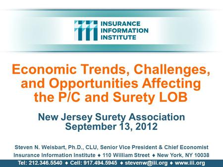 Economic Trends, Challenges, and Opportunities Affecting the P/C and Surety LOB New Jersey Surety Association September 13, 2012 Steven N. Weisbart, Ph.D.,
