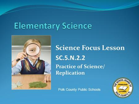 Science Focus Lesson SC.5.N.2.2 Practice of Science/ Replication Polk County Public Schools.