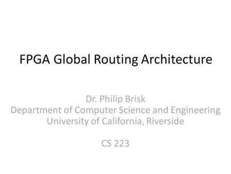 FPGA Global Routing Architecture Dr. Philip Brisk Department of Computer Science and Engineering University of California, Riverside CS 223.