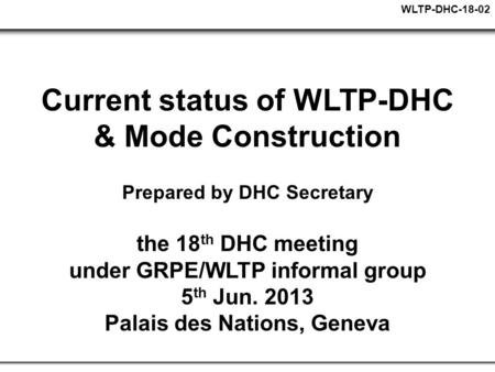 WLTP-DHC-18-02 Current status of WLTP-DHC & Mode Construction Prepared by DHC Secretary the 18 th DHC meeting under GRPE/WLTP informal group 5 th Jun.