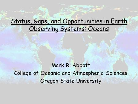 Status, Gaps, and Opportunities in Earth Observing Systems: Oceans Mark R. Abbott College of Oceanic and Atmospheric Sciences Oregon State University.