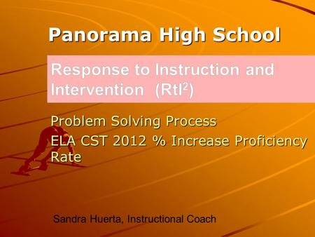 Problem Solving Process ELA CST 2012 % Increase Proficiency Rate Panorama High School Sandra Huerta, Instructional Coach.