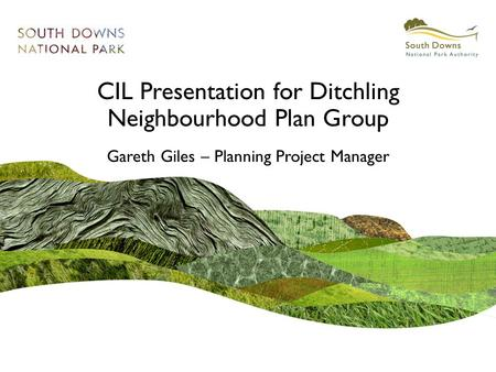 CIL Presentation for Ditchling Neighbourhood Plan Group Gareth Giles – Planning Project Manager.