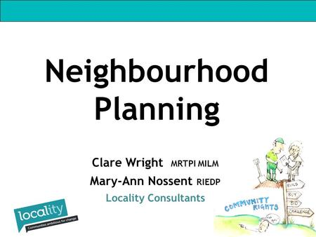 Clare Wright MRTPI MILM Mary-Ann Nossent RIEDP Locality Consultants Neighbourhood Planning.