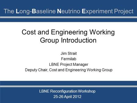 Cost and Engineering Working Group Introduction Jim Strait Fermilab LBNE Project Manager Deputy Chair, Cost and Engineering Working Group LBNE Reconfiguration.