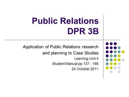 Public Relations DPR 3B Application of Public Relations research and planning to Case Studies Learning Unit 4 Student Manual pp 137 - 166 24 October 2011.