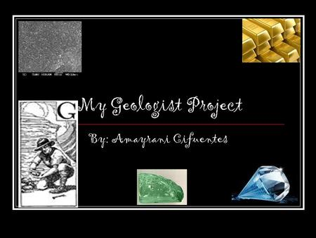My Geologist Project By: Amayrani Cifuentes. A A person who studied the Earth is a geologists.