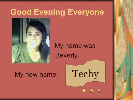 Good Evening Everyone My name was Beverly. My new name: Techy.
