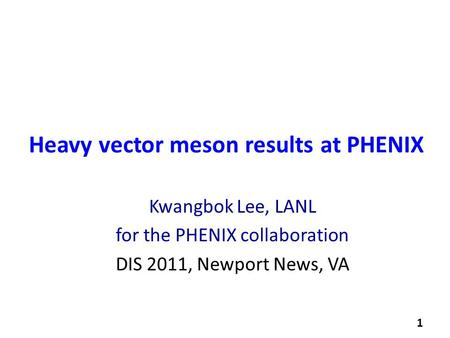 Kwangbok Lee, LANL for the PHENIX collaboration DIS 2011, Newport News, VA Heavy vector meson results at PHENIX 1.