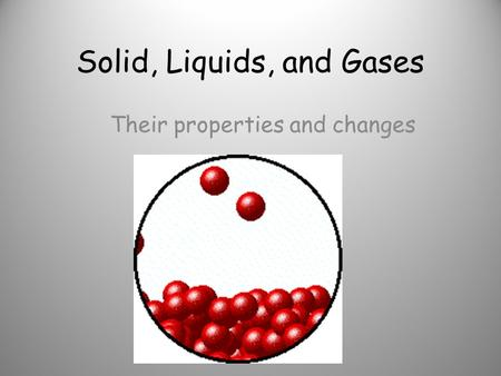 Solid, Liquids, and Gases Their properties and changes.