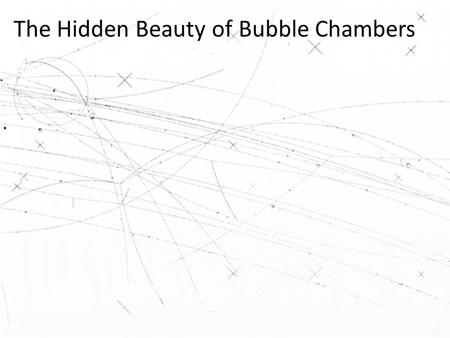The Hidden Beauty of Bubble Chambers. Activity 1: What do you see? What questions would you like answered about this picture?