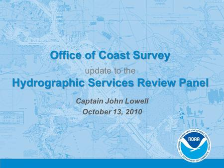 Office of Coast Survey Hydrographic Services Review Panel Office of Coast Survey update to the Hydrographic Services Review Panel Captain John Lowell October.
