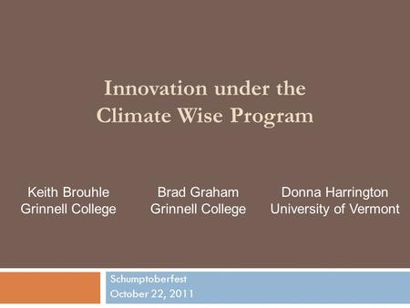 Innovation under the Climate Wise Program Schumptoberfest October 22, 2011 Keith Brouhle Grinnell College Brad Graham Grinnell College Donna Harrington.