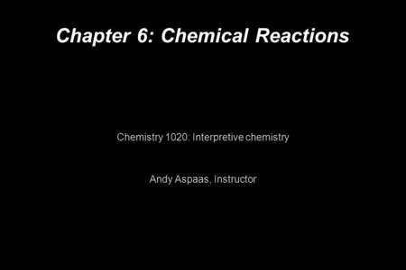 Chapter 6: Chemical Reactions Chemistry 1020: Interpretive chemistry Andy Aspaas, Instructor.