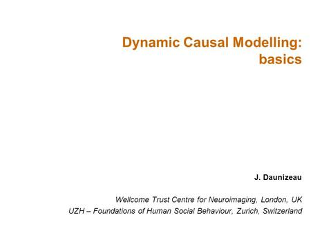 J. Daunizeau Wellcome Trust Centre for Neuroimaging, London, UK UZH – Foundations of Human Social Behaviour, Zurich, Switzerland Dynamic Causal Modelling: