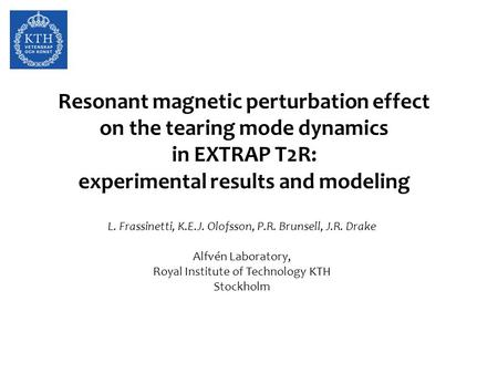 Resonant magnetic perturbation effect on the tearing mode dynamics in EXTRAP T2R: experimental results and modeling L. Frassinetti, K.E.J. Olofsson, P.R.