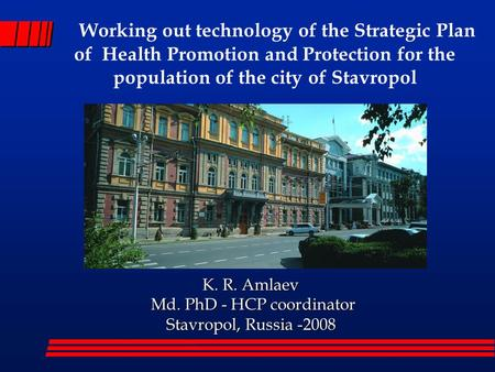 K. R. Amlaev K. R. Amlaev Md. PhD - HCP coordinator Md. PhD - HCP coordinator Stavropol, Russia -2008 Working out technology of the Strategic Plan of.