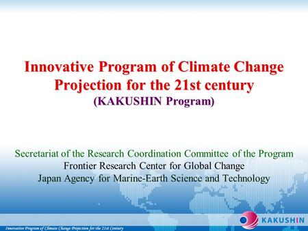 Innovative Program of Climate Change Projection for the 21st century (KAKUSHIN Program) Innovative Program of Climate Change Projection for the 21st century.