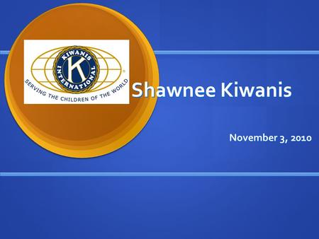 Shawnee Kiwanis November 3, 2010. Kiwanians give their time to make their communities and world better places in which to live and work. What is Kiwanis?