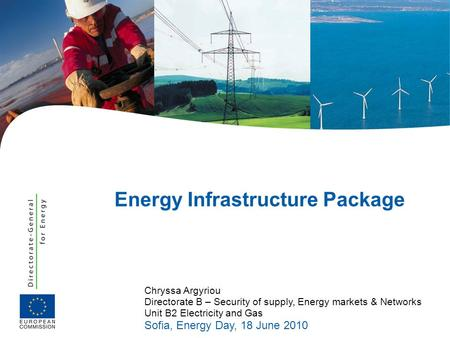 Chryssa Argyriou Directorate B – Security of supply, Energy markets & Networks Unit B2 Electricity and Gas Sofia, Energy Day, 18 June 2010 Energy Infrastructure.